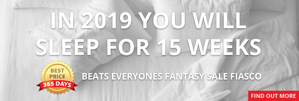 In 2019 you will sleep for 15 weeks - Best Price 365 beats everyones fantasy sale fiasco - Find out more